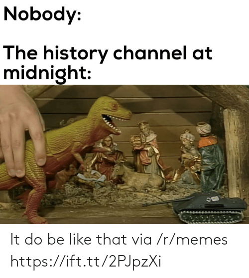 midnight: Nobody:  The history channel at  midnight: It do be like that via /r/memes https://ift.tt/2PJpzXi