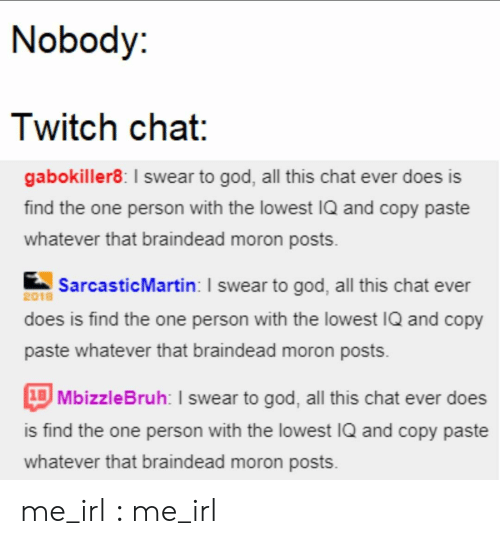 Paste: Nobody:  Twitch chat:  gabokiller8: I swear to god, all this chat ever does is  find the one person with the lowest IQ and copy paste  whatever that braindead moron posts  SarcasticMartin: I swear to god, all this chat ever  2018  does is find the one person with the lowest IQ and copy  paste whatever that braindead moron posts  1BMbizzleBruh: I swear to god, all this chat ever does  is find the one person with the lowest IQ and copy paste  whatever that braindead moron posts me_irl : me_irl