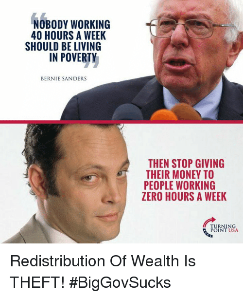 40 Hours A Week: NOBODY WORKING  40 HOURS A WEEK  SHOULD BE LIVING  IN POVERTY  BERNIE SANDERS  THEN STOP GIVING  THEIR MONEY TO  PEOPLE WORKING  ZERO HOURS A WEEK  TURNING  POINT USA Redistribution Of Wealth Is THEFT! #BigGovSucks