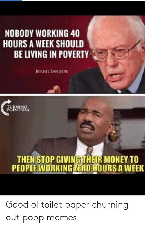 Bernie Sanders, Memes, and Money: NOBODY WORKING 40  HOURS A WEEK SHOULD  BE LIVING IN POVERTY  BERNIE SANDERS  TURNING  POINT USA  THEN STOP GIVING THEIR MONEY TO  PEOPLE WORKING ZERO HOURS A WEEK Good ol toilet paper churning out poop memes