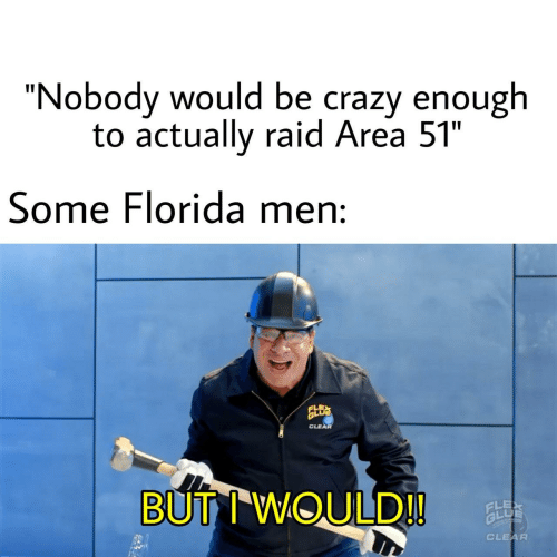 """Crazy, Flexing, and Florida: """"Nobody would be crazy enough  to actually raid Area 51""""  Some Florida men:  CLEAR  BUTIWOULD!!  FLEX  BLU  CLEAR"""