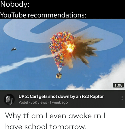 school tomorrow: Nobody:  YouTube recommendations:  1:08  UP 2: Carl gets shot down by an F22 Raptor  Podel 36K views 1 week ago Why tf am I even awake rn I have school tomorrow.