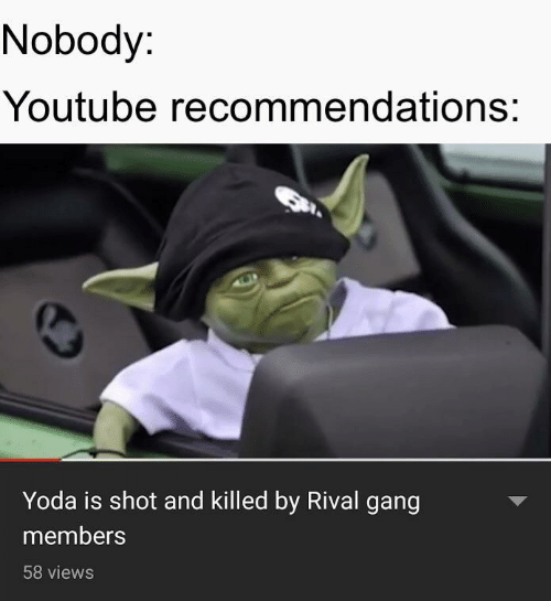 Yoda, youtube.com, and Gang: Nobody:  Youtube recommendations:  Yoda is shot and killed by Rival gang  members  58 views