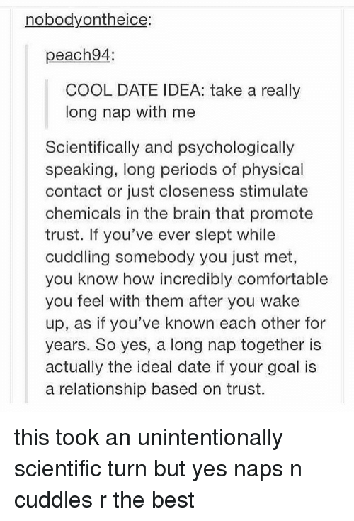 Closeness: nobodyontheice:  peach94  COOL DATE IDEA: take a really  long nap with me  Scientifically and psychologically  speaking, long periods of physical  contact or just closeness stimulate  chemicals in the brain that promote  trust. If you've ever slept while  cuddling somebody you just met,  you know how incredibly comfortable  you feel with them after you wake  up, as if you've known each other for  years. So yes, a long nap together is  actually the ideal date if your goal is  a relationship based on trust. this took an unintentionally scientific turn but yes naps n cuddles r the best