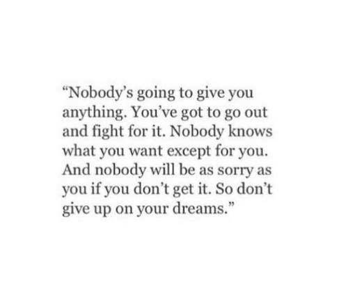 """nobody knows: """"Nobody's going to give you  anything. You've got to go out  and fight for it. Nobody knows  what you want except for you.  And nobody will be as sorry as  you if you don't get it. So don't  give up on your dreams."""""""