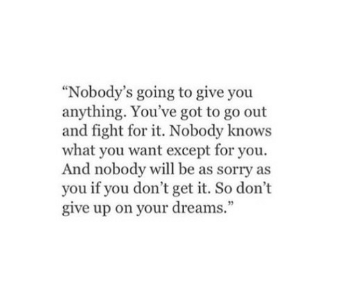 "dont give up: ""Nobody's going to give you  anything. You've got to go out  and fight for it. Nobody knows  what you want except for you.  And nobody will be as sorry as  you if you don't get it. So don't  give up on your dreams."""