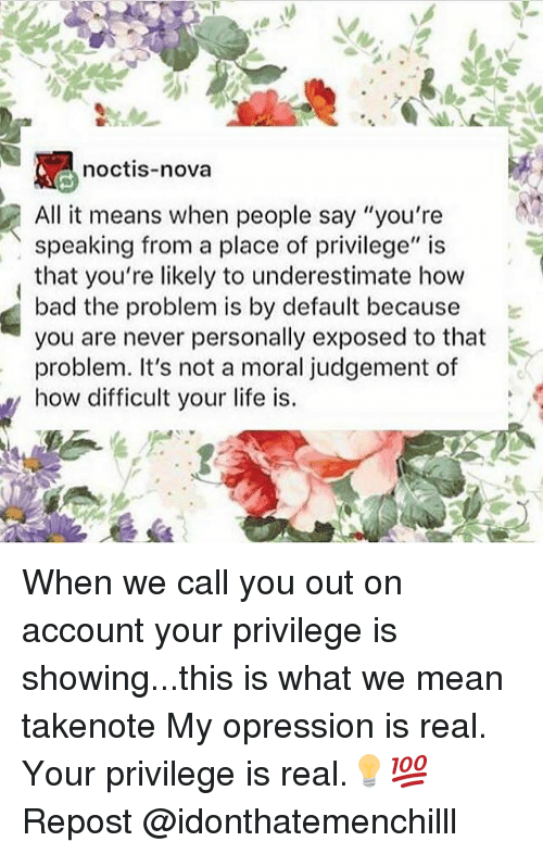 """Judgementality: noctis-nova  All it means when people say """"you're  speaking from a place of privilege"""" is  that you're likely to underestimate how  bad the problem is by default because  you are never personally exposed to that  problem. It's not a moral judgement of  how difficult your life is. When we call you out on account your privilege is showing...this is what we mean takenote My opression is real. Your privilege is real.💡💯 Repost @idonthatemenchilll"""