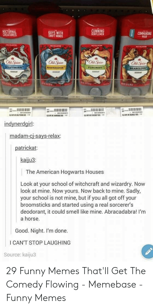 Funny, Memebase, and Memes: NOCTURNAL  CREATURES  UYS WITH  IFT MINDS  NTLEMEN  COMMANOING  Old Spice  Old Spice  Od Spice  Old Spice  BEARGLOv  24  indynerdgirl  madam-cj-says-relax  patrickat  kaiju3  The American Hogwarts Houses  Look at your school of witchcraft and wizardry. Now  look at mine. Now yours. Now back to mine. Sadly,  your school is not mine, but if you all got off your  broomsticks and started using a real sorcerer's  deodorant, it could smell like mine. Abracadabra! I'm  a horse.  Good. Night. I'm done.  I CAN'T STOP LAUGHING  Source: kaiju3 29 Funny Memes That'll Get The Comedy Flowing - Memebase - Funny Memes