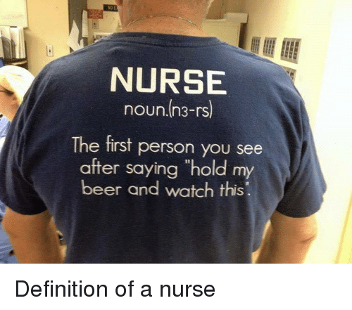 """Hold My Beer And Watch This: NOE  NURSE  noun (n3-rs)  The first person you see  after saying """"hold my  beer and watch this Definition of a nurse"""