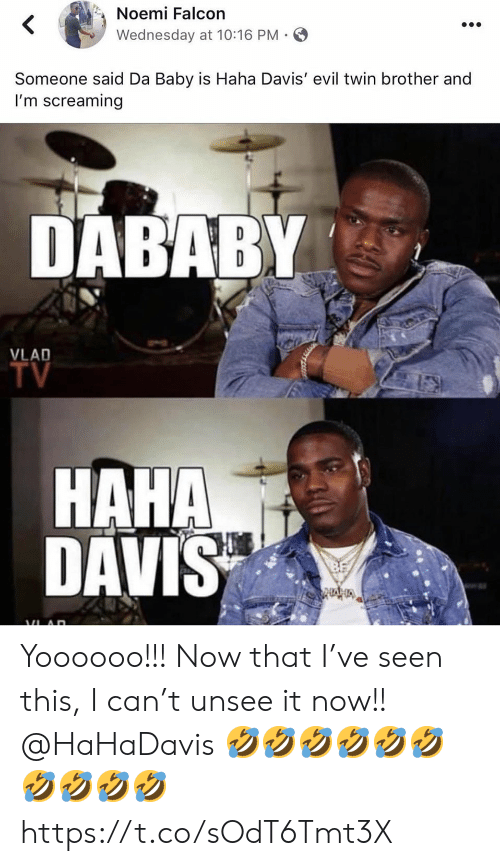 davis: Noemi Falcon  Wednesday at 10:16 PM  Someone said Da Baby is Haha Davis' evil twin brother and  I'm screaming  DABABY  VLAD  TV  HAHA  DAVIS Yoooooo!!! Now that I've seen this, I can't unsee it now!! @HaHaDavis 🤣🤣🤣🤣🤣🤣🤣🤣🤣🤣 https://t.co/sOdT6Tmt3X
