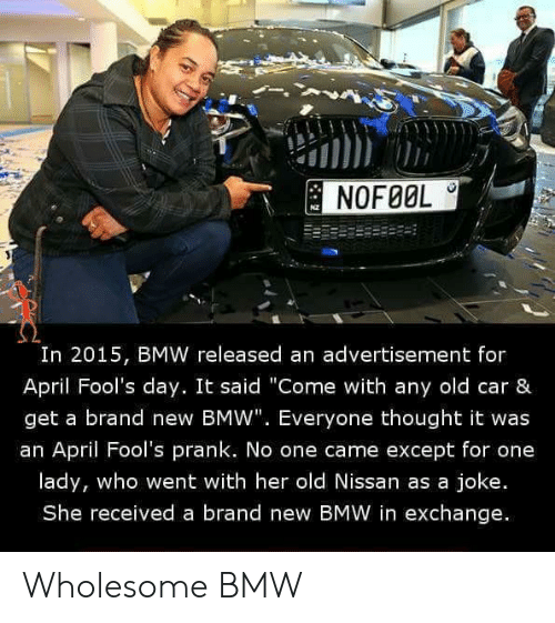 "Bmw, Prank, and Nissan: NOFØOL  I0  In 2015, BMW released an advertisement for  April Fool's day. It said ""Come with any old car &  get a brand new BMW"". Everyone thought it was  an April Fool's prank. No one came except for one  lady, who went with her old Nissan as a joke.  She received a brand new BMW in exchange. Wholesome BMW"
