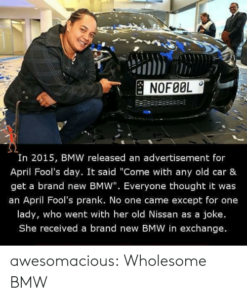 "Bmw, Prank, and Tumblr: NOFØOL  I0  In 2015, BMW released an advertisement for  April Fool's day. It said ""Come with any old car &  get a brand new BMW"". Everyone thought it was  an April Fool's prank. No one came except for one  lady, who went with her old Nissan as a joke.  She received a brand new BMW in exchange. awesomacious:  Wholesome BMW"