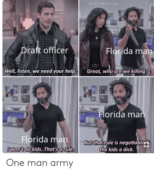 Negotiable: NOICELINETTI | IG  Draft officer  Florida man  Well, listen, we need your help.  Great, who are we killing?  Florida man  Florida mah  But that rule is negotiable  the kids a dick.  Iwon't do kids. That's a rule. One man army