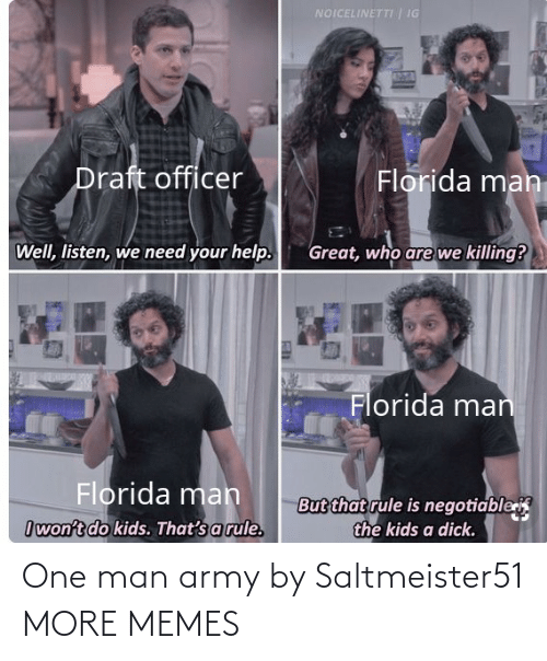 Negotiable: NOICELINETTI | IG  Draft officer  Florida man  Well, listen, we need your help.  Great, who are we killing?  Florida man  Florida mah  But that rule is negotiable  the kids a dick.  Iwon't do kids. That's a rule. One man army by Saltmeister51 MORE MEMES