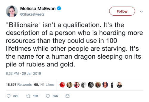 """Sleeping, Dragon, and Gold: Nolison XHeEeien  """"Billionaire"""" isn't a qualification. It's the  description of a person who is hoarding more  resources than they could use in 100  lifetimes while other people are starving. It's  the name for a human dragon sleeping on its  pile of rubies and gold.  Followv  @Shakestweetz  8:32 PM-29 Jan 2019  18,857 Retweets 65,141 Likes 8 006"""
