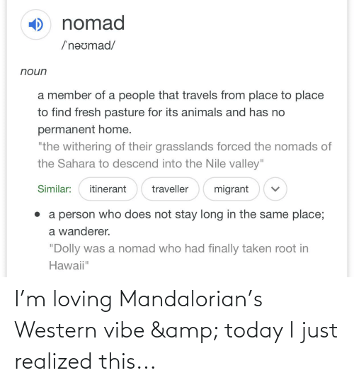"""Migrant: ) nomad  /'neumad/  noun  a member of a people that travels from place to place  to find fresh pasture for its animals and has no  permanent home.  """"the withering of their grasslands forced the nomads of  the Sahara to descend into the Nile valley""""  migrant  Similar:  itinerant  traveller  • a person who does not stay long in the same place;  a wanderer.  """"Dolly was a nomad who had finally taken root in  Hawaii"""" I'm loving Mandalorian's Western vibe & today I just realized this..."""
