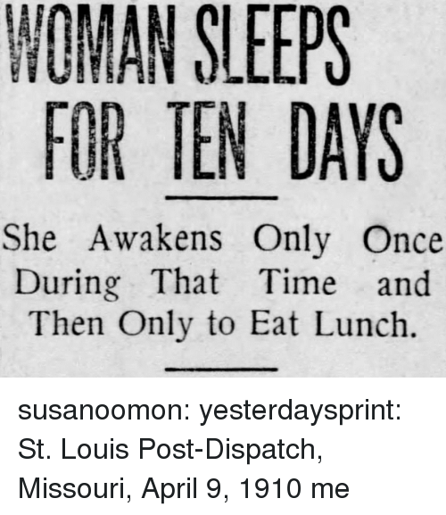 Tumblr, Blog, and Http: NOMAN SLEEPS  FOR TEN DAYS  She Awakens Only Once  During That Time and  Then Only to Eat Lunch. susanoomon:  yesterdaysprint:   St. Louis Post-Dispatch, Missouri, April 9, 1910   me