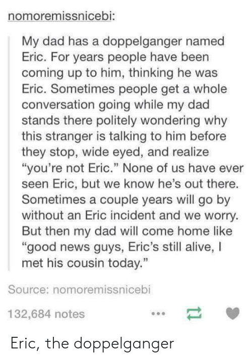 """Alive, Dad, and Doppelganger: nomoremissnicebi:  My dad has a doppelganger named  Eric. For years people have been  coming up to him, thinking he was  Eric. Sometimes people get a whole  conversation going while my dad  stands there politely wondering why  this stranger is talking to him before  they stop, wide eyed, and realize  """"you're not Eric."""" None of us have ever  seen Eric, but we know he's out there.  Sometimes a couple years will go by  without an Eric incident and we worry.  But then my dad will come home like  good news guys, Eric's still alive, I  met his cousin today.""""  Source: nomoremissnicebi  132,684 notes Eric, the doppelganger"""