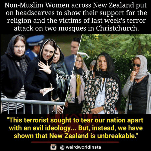 """unbreakable: Non-Muslim Women across New Zealand put  on headscarves to show their support for the  religion and the victims of last week's terror  attack on two mosques in Christchurch.  This terrorist sought to tear our nation apart  with an evil ideology... But, instead, we have  shown that New Zealand is unbreakable.""""  @ weirdworldinsta"""