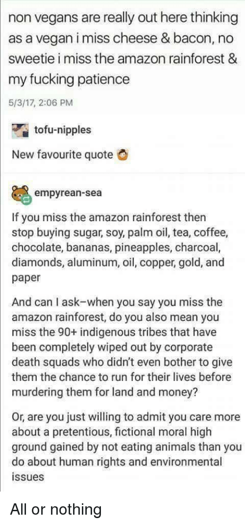 wiped: non vegans are really out here thinking  as a vegan i miss cheese & bacon, no  sweetie i miss the amazon rainforest &  my fucking patience  5/3/17, 2:06 PM  tofu-nipples  New favourite quote  empyrean-sea  If you miss the amazon rainforest then  stop buying sugar, soy, palm oil, tea, coffee,  chocolate, bananas, pineapples, charcoal,  diamonds, aluminum, oil, copper, gold, and  paper  And can I ask-when you say you miss the  amazon rainforest, do you also mean you  miss the 90+ indigenous tribes that have  been completely wiped out by corporate  death squads who didn't even bother to give  them the chance to run for their lives before  murdering them for land and money?  Or, are you just willing to admit you care more  about a pretentious, fictional moral high  ground gained by not eating animals than you  do about human rights and environmental  ssues All or nothing