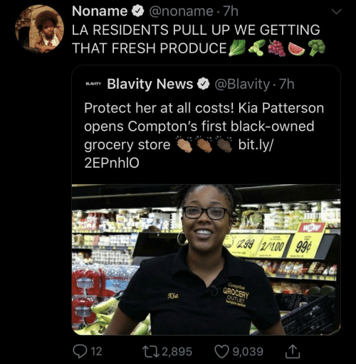 pull up: Noname O @noname · 7h  LA RESIDENTS PULL UP WE GETTING  THAT FRESH PRODUCE,  Blavity News O @Blavity 7h  BLAVITY  Protect her at all costs! Kia Patterson  opens Compton's first black-owned  bit.ly/  grocery store  2EPnhlO  299 2/100 99¢  Compten  GROCERY  OUTLET  Kia  9,039  272,895  Q 12