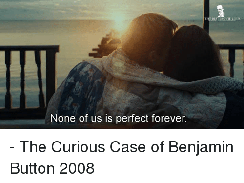 Benjamin Button: None of us is perfect forever.  BEST MOVIE LINES - The Curious Case of Benjamin Button 2008