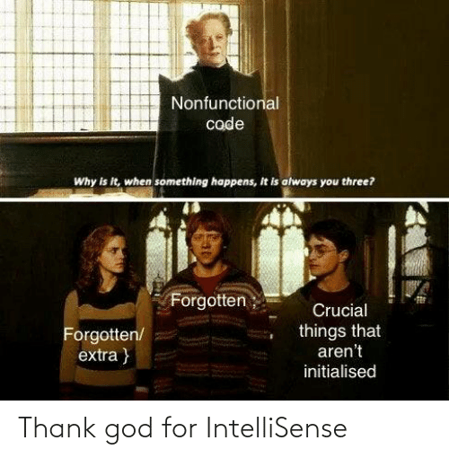 thank god: Nonfunctional  code  Why is it, when something happens, It is always you three?  Forgotten;  Crucial  things that  aren't  Forgotten/  extra }  initialised Thank god for IntelliSense
