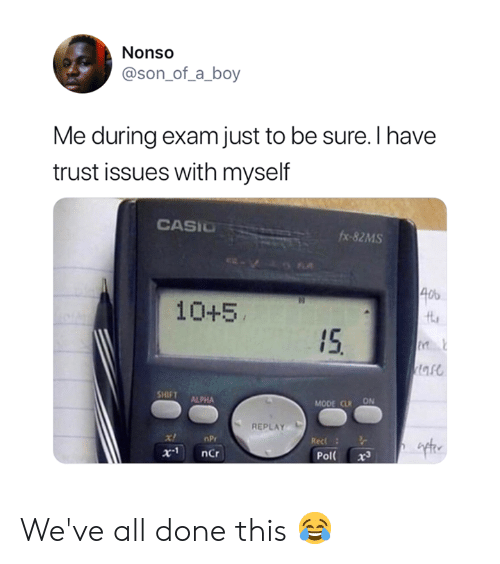 alpha: Nonso  @son_of_a_boy  Me during exam just to be sure. I have  trust issues with myself  CASIO  fx-82MS  40  10+5  15  tare  SHIFT  ALPHA  MODE CLR ON  REPLAY  x!  nPr  Rec  x.1  ncr  Pol  x3 We've all done this 😂