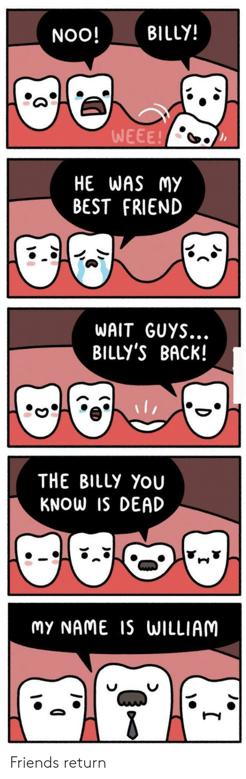 noo: NOO! BILLY!  WEEE!  HE WAS MY  BEST FRIEND  WAIT GUYS...  BILLY'S BACK!  THE BILLy YoU  KNOW IS DEAD  MY NAME IS WILLIAM Friends return
