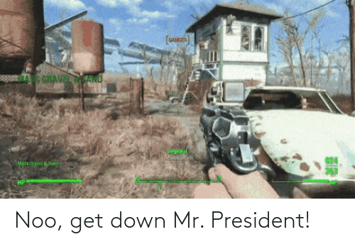 Mr: Noo, get down Mr. President!