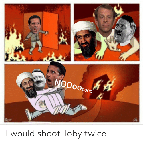 Shoot Toby Twice: NOO00 0000  Rs I would shoot Toby twice