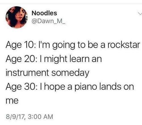 3 00: Noodles  @Dawn_M_  Age 10: I'm going to be a rockstar  Age 20: Imight learn an  instrument someday  Age 30: I hope a piano lands on  me  8/9/17, 3:00 AM