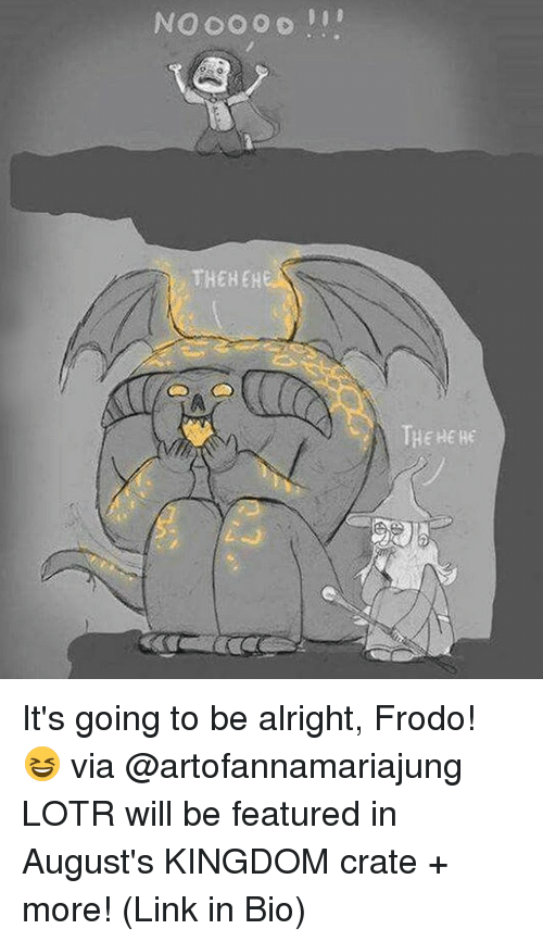 Memes, Link, and Alright: NOOO O o  THEH EH  20 It's going to be alright, Frodo! 😆 via @artofannamariajung LOTR will be featured in August's KINGDOM crate + more! (Link in Bio)