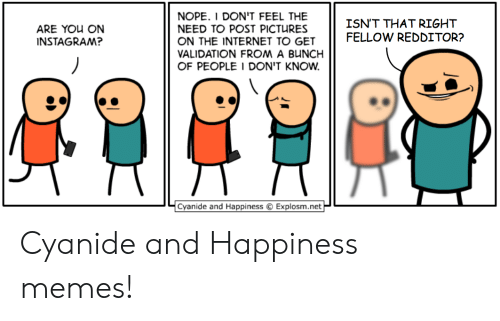 Redditor: NOPE. I DON'T FEEL THE  NEED TO POST PICTURES  ON THE INTERNET TO GET  VALIDATION FROM A BUNCH  OF PEOPLE I DON'T KNOW  ISN'T THAT RIGHT  FELLOW REDDITOR?  ARE YOU ON  INSTAGRAM?  Cyanide and Happiness  Explosm.net Cyanide and Happiness memes!