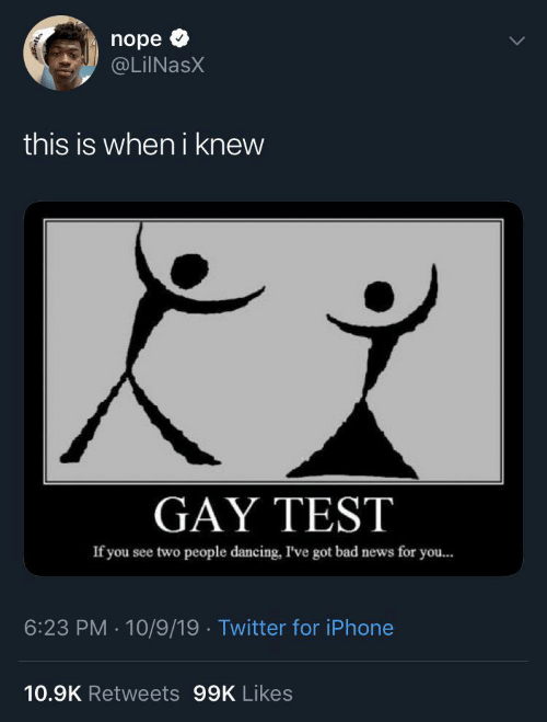 Dancing: nope  @LiINasX  this is when i knew  GAY TEST  If you see two people dancing, I've got bad news for you...  6:23 PM · 10/9/19 · Twitter for iPhone  10.9K Retweets 99K Likes