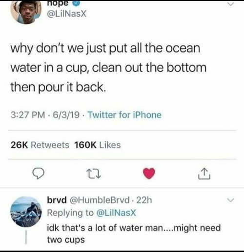 Iphone, Memes, and Twitter: nope  @LiINasX  why don't we just put all the ocean  water in a cup, clean out the bottom  then pour it back.  3:27 PM 6/3/19 Twitter for iPhone  26K Retweets 160K Likes  brvd @HumbleBrvd 22h  Replying to @LilNasX  idk that's a lot of water man....might need  two cups