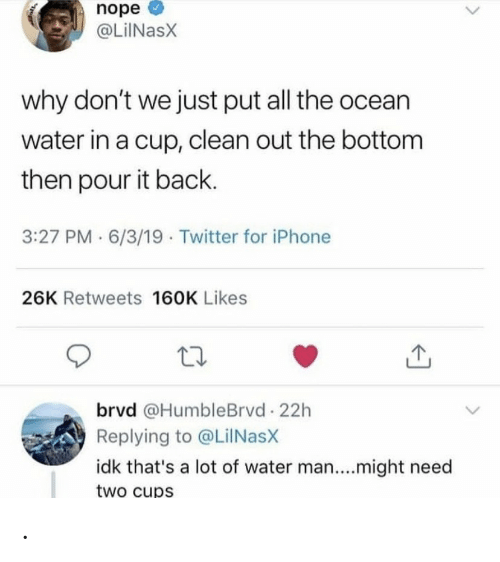 Ocean: nope  @LiINasX  why don't we just put all the ocean  water in a cup, clean out the bottom  then pour it back.  3:27 PM · 6/3/19 · Twitter for iPhone  26K Retweets 160K Likes  brvd @HumbleBrvd 22h  Replying to @LilNasX  idk that's a lot of water man....might need  two cups .