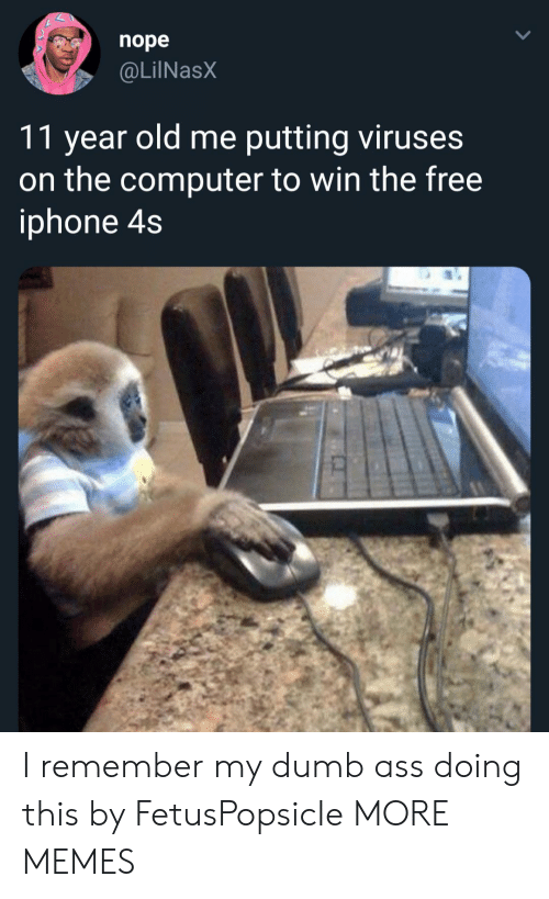 Ass, Dank, and Dumb: nope  @LilNasX  11 year old me putting viruses  on the computer to win the free  iphone 4s I remember my dumb ass doing this by FetusPopsicIe MORE MEMES