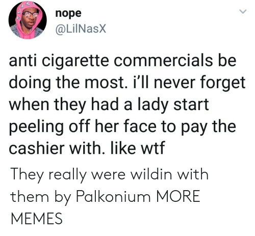Wildin: nope  @LilNasX  anti cigarette commercials be  doing the most. i'll never forget  when they had a lady start  peeling off her face to pay the  cashier with. like wtf They really were wildin with them by Palkonium MORE MEMES