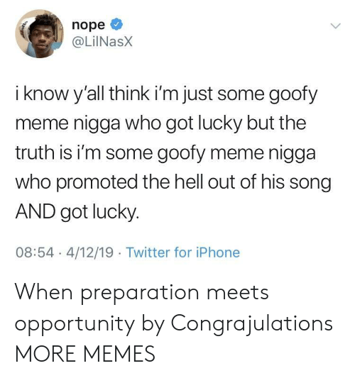Promoted: nope  @LilNasX  i know y'all think i'm just some goofy  meme nigga who got lucky but the  truth is i'm some goofy meme nigga  who promoted the hell out of his song  AND got lucky  08:54 4/12/19 Twitter for iPhone When preparation meets opportunity by Congrajulations MORE MEMES