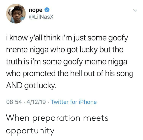 Promoted: nope  @LilNasX  i know y'all think i'm just some goofy  meme nigga who got lucky but the  truth is i'm some goofy meme nigga  who promoted the hell out of his song  AND got lucky.  08:54 4/12/19 Twitter for iPhone When preparation meets opportunity