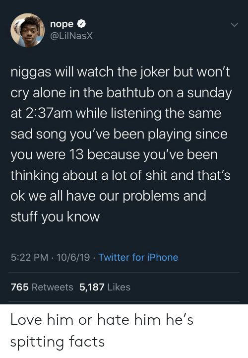 Spitting: nope  @LilNasX  niggas will watch the joker but won't  cry alone in the bathtub on a sunday  at 2:37am while listening the same  sad song you've been playing since  you were 13 because you've been  thinking about a lot of shit and that's  ok we all have our problems and  stuff you know  5:22 PM 10/6/19 Twitter for iPhone  765 Retweets 5,187 Likes Love him or hate him he's spitting facts
