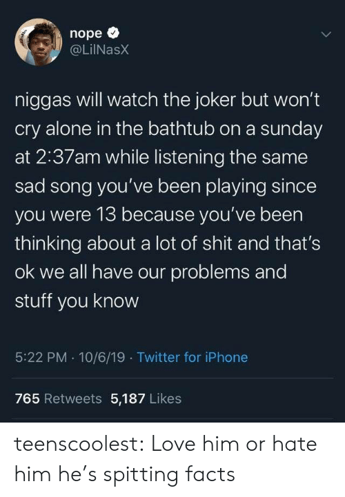 Spitting: nope  @LilNasX  niggas will watch the joker but won't  cry alone in the bathtub on a sunday  at 2:37am while listening the same  sad song you've been playing since  you were 13 because you've been  thinking about a lot of shit and that's  ok we all have our problems and  stuff you know  5:22 PM 10/6/19 Twitter for iPhone  765 Retweets 5,187 Likes  Te teenscoolest:  Love him or hate him he's spitting facts