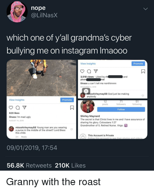 God, Instagram, and Roast: nope  @LilNasX  which one of y'all grandma's cyber  bullying me on instagram Imaooo  View Insights  Promote  3,518 views Liked by rl  youn  lilnasx u can't tell me nonthinnnn  DECEMBER 4, 2018  and  nal  missshirleymay88 God just be making  anybody  View Insights  Promote  12  posts  followers  following  Follow  620 likes  lilnasx i'm mad ugly  AUGUST 14, 2018  Shirley Maynard  The secret is that Christ lives in me and I have assurance of  sharing his glory. Colossians 1:27  Grandmother of 5. Retired Nurse. Virgo  missshirleymay88 Young man are you wearing  a purse in the middle of the street? Lord Bless  this child  This Account is private botio  2m Reply  09/01/2019, 17:54  56.8K Retweets 210K Likes Granny with the roast