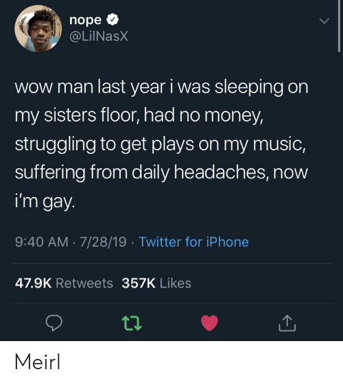 Iphone, Money, and Music: nope  @LilNasX  Wow man last year i was sleeping on  my sisters floor, had no money  struggling to get plays on my music,  suffering from daily headaches, now  i'm gay  9:40 AM 7/28/19 Twitter for iPhone  47.9K Retweets 357K Likes Meirl