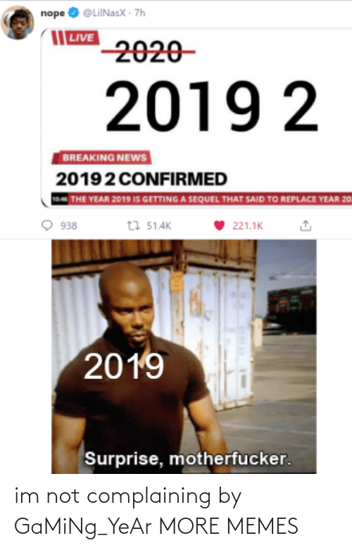 complaining: nope O @LiINasX · 7h  | LIVE  2020-  2019 2  BREAKING NEWS  20192 CONFIRMED  THE YEAR 2019 IS GETTING A SEQUEL THAT SAID TO REPLACE YEAR 20  t7 51.4K  938  221.1K  2019  Surprise, motherfucker. im not complaining by GaMiNg_YeAr MORE MEMES