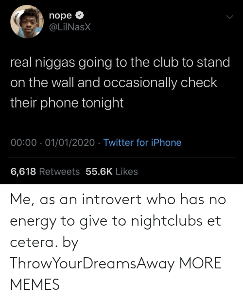 Has No: nope O  @LiINasX  real niggas going to the club to stand  on the wall and occasionally check  their phone tonight  00:00 · 01/01/2020 · Twitter for iPhone  6,618 Retweets 55.6K Likes Me, as an introvert who has no energy to give to nightclubs et cetera. by ThrowYourDreamsAway MORE MEMES