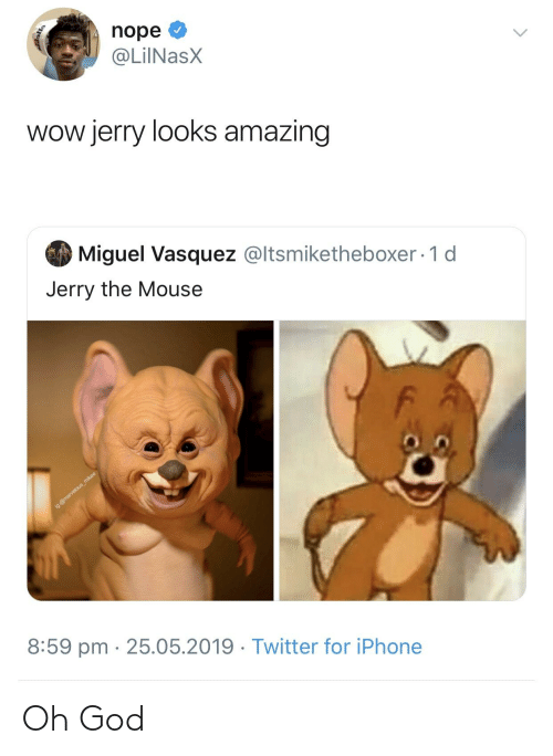 Jerry The Mouse: nope O  @LiINasX  wow jerry looks amazing  Miguel Vasquez @ltsmiketheboxer · 1 d  Jerry the Mouse  ig:@marvelous_mikee  8:59 pm · 25.05.2019 · Twitter for iPhone  <> Oh God