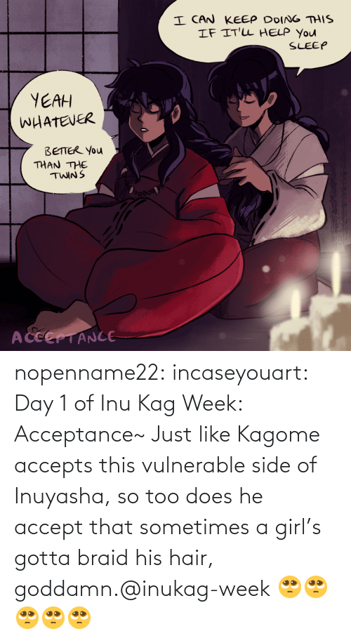 Vulnerable: nopenname22:  incaseyouart:  Day 1 of Inu Kag Week: Acceptance~ Just like Kagome accepts this vulnerable side of Inuyasha, so too does he accept that sometimes a girl's gotta braid his hair, goddamn.@inukag-week   🥺🥺🥺🥺🥺