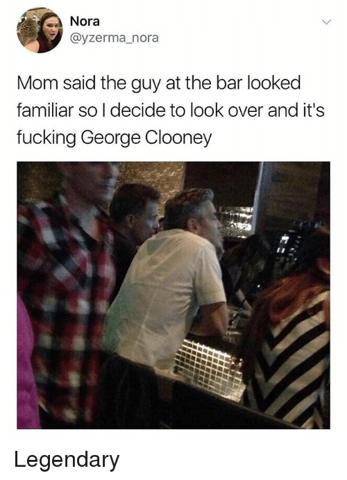nora: Nora  @yzerma_nora  Mom said the guy at the bar looked  familiar so I decide to look over and it'!s  fucking George Clooney Legendary